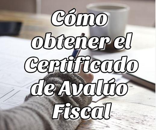 Cómo obtener el Certificado de Avalúo Fiscal